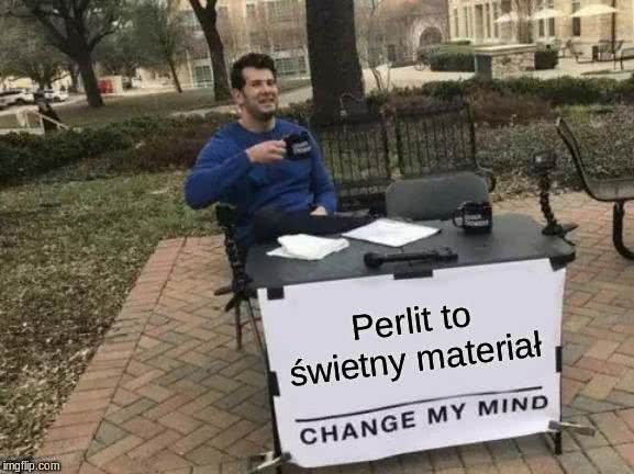 perlit to świetny materiał change my mind.jpg